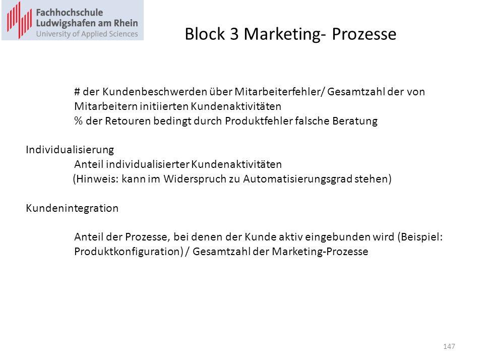 Block 3 Marketing- Prozesse # der Kundenbeschwerden über Mitarbeiterfehler/ Gesamtzahl der von Mitarbeitern initiierten Kundenaktivitäten % der Retouren bedingt durch Produktfehler falsche Beratung Individualisierung Anteil individualisierter Kundenaktivitäten (Hinweis: kann im Widerspruch zu Automatisierungsgrad stehen) Kundenintegration Anteil der Prozesse, bei denen der Kunde aktiv eingebunden wird (Beispiel: Produktkonfiguration) / Gesamtzahl der Marketing-Prozesse 147