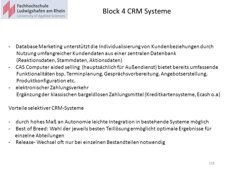 Block 4 CRM Systeme -Database Marketing unterstützt die Individualisierung von Kundenbeziehungen durch Nutzung umfangreicher Kundendaten aus einer zentralen Datenbank (Reaktionsdaten, Stammdaten, Aktionsdaten) -CAS Computer aided selling (hauptsächlich für Außendienst) bietet bereits umfassende Funktionalitäten bsp.