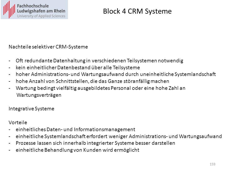 Block 4 CRM Systeme Nachteile selektiver CRM-Systeme -Oft redundante Datenhaltung in verschiedenen Teilsystemen notwendig -kein einheitlicher Datenbestand über alle Teilsysteme -hoher Administrations- und Wartungsaufwand durch uneinheitliche Systemlandschaft -hohe Anzahl von Schnittstellen, die das Ganze störanfällig machen -Wartung bedingt vielfältig ausgebildetes Personal oder eine hohe Zahl an Wartungsverträgen Integrative Systeme Vorteile -einheitliches Daten- und Informationsmanagement -einheitliche Systemlandschaft erfordert weniger Administrations- und Wartungsaufwand -Prozesse lassen sich innerhalb integrierter Systeme besser darstellen -einheitliche Behandlung von Kunden wird ermöglicht 159