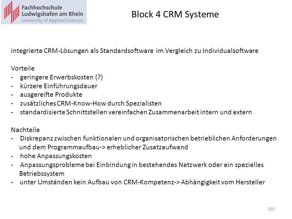 Block 4 CRM Systeme integrierte CRM-Lösungen als Standardsoftware im Vergleich zu Individualsoftware Vorteile -geringere Erwerbskosten (?) -kürzere Einführungsdauer -ausgereifte Produkte -zusätzliches CRM-Know-How durch Spezialisten -standardisierte Schnittstellen vereinfachen Zusammenarbeit intern und extern Nachteile -Diskrepanz zwischen funktionalen und organisatorischen betrieblichen Anforderungen und dem Programmaufbau-> erheblicher Zusatzaufwand -hohe Anpassungskosten -Anpassungsprobleme bei Einbindung in bestehendes Netzwerk oder ein spezielles Betriebssystem - unter Umständen kein Aufbau von CRM-Kompetenz-> Abhängigkeit vom Hersteller 160