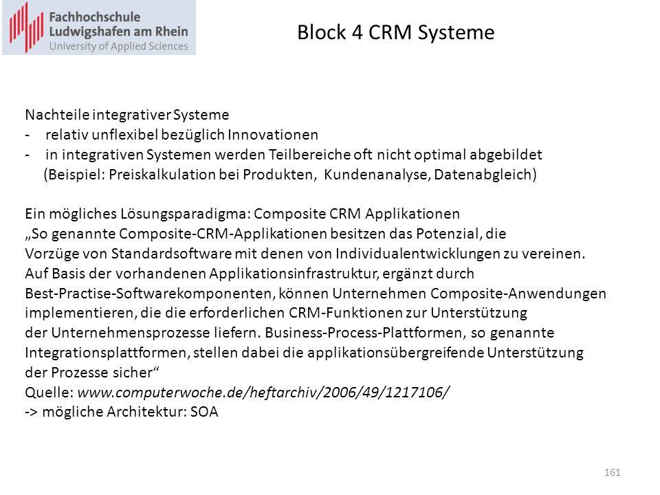 Block 4 CRM Systeme Nachteile integrativer Systeme -relativ unflexibel bezüglich Innovationen -in integrativen Systemen werden Teilbereiche oft nicht optimal abgebildet (Beispiel: Preiskalkulation bei Produkten, Kundenanalyse, Datenabgleich) Ein mögliches Lösungsparadigma: Composite CRM Applikationen So genannte Composite-CRM-Applikationen besitzen das Potenzial, die Vorzüge von Standardsoftware mit denen von Individualentwicklungen zu vereinen.