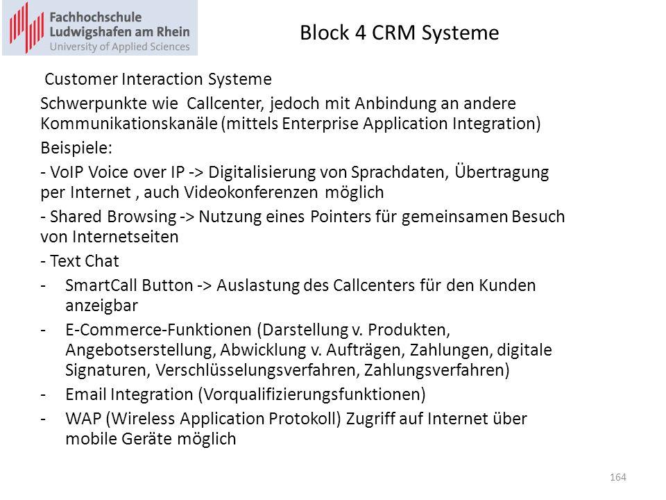 Block 4 CRM Systeme Customer Interaction Systeme Schwerpunkte wie Callcenter, jedoch mit Anbindung an andere Kommunikationskanäle (mittels Enterprise Application Integration) Beispiele: - VoIP Voice over IP -> Digitalisierung von Sprachdaten, Übertragung per Internet, auch Videokonferenzen möglich - Shared Browsing -> Nutzung eines Pointers für gemeinsamen Besuch von Internetseiten - Text Chat -SmartCall Button -> Auslastung des Callcenters für den Kunden anzeigbar -E-Commerce-Funktionen (Darstellung v.