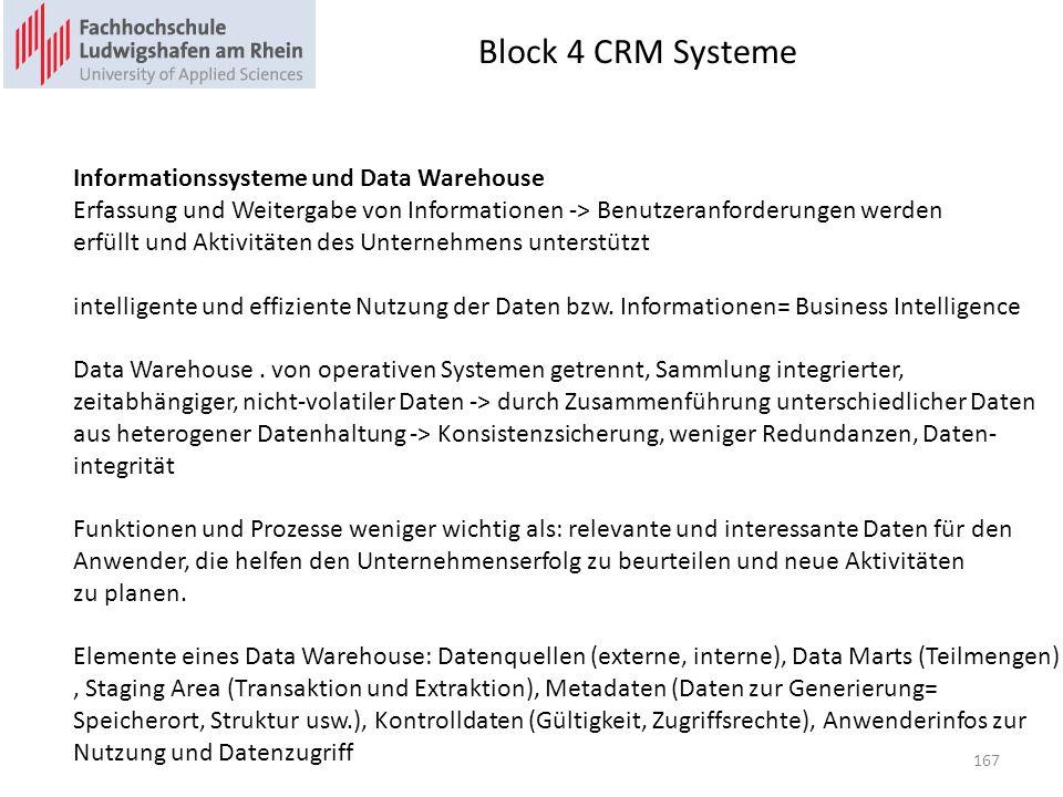 Block 4 CRM Systeme 167 Informationssysteme und Data Warehouse Erfassung und Weitergabe von Informationen -> Benutzeranforderungen werden erfüllt und Aktivitäten des Unternehmens unterstützt intelligente und effiziente Nutzung der Daten bzw.