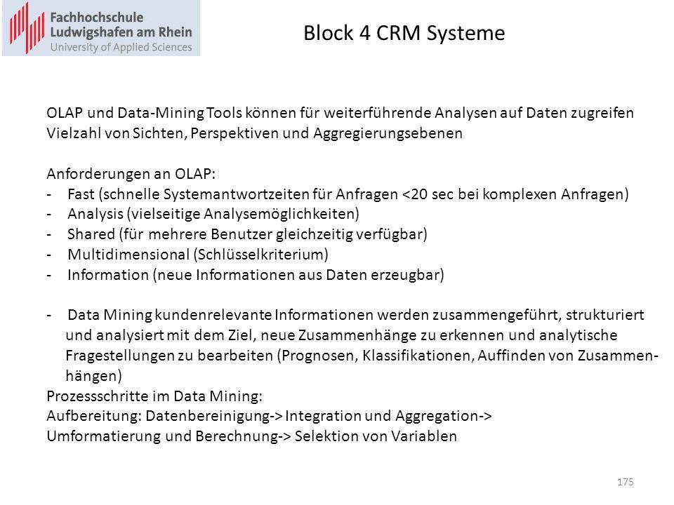 Block 4 CRM Systeme 175 OLAP und Data-Mining Tools können für weiterführende Analysen auf Daten zugreifen Vielzahl von Sichten, Perspektiven und Aggregierungsebenen Anforderungen an OLAP: -Fast (schnelle Systemantwortzeiten für Anfragen <20 sec bei komplexen Anfragen) -Analysis (vielseitige Analysemöglichkeiten) -Shared (für mehrere Benutzer gleichzeitig verfügbar) -Multidimensional (Schlüsselkriterium) -Information (neue Informationen aus Daten erzeugbar) -Data Mining kundenrelevante Informationen werden zusammengeführt, strukturiert und analysiert mit dem Ziel, neue Zusammenhänge zu erkennen und analytische Fragestellungen zu bearbeiten (Prognosen, Klassifikationen, Auffinden von Zusammen- hängen) Prozessschritte im Data Mining: Aufbereitung: Datenbereinigung-> Integration und Aggregation-> Umformatierung und Berechnung-> Selektion von Variablen