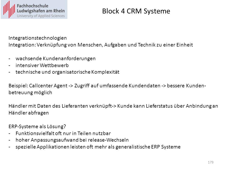 Block 4 CRM Systeme 179 Integrationstechnologien Integration: Verknüpfung von Menschen, Aufgaben und Technik zu einer Einheit -wachsende Kundenanforderungen -intensiver Wettbewerb -technische und organisatorische Komplexität Beispiel: Callcenter Agent -> Zugriff auf umfassende Kundendaten -> bessere Kunden- betreuung möglich Händler mit Daten des Lieferanten verknüpft-> Kunde kann Lieferstatus über Anbindung an Händler abfragen ERP-Systeme als Lösung.