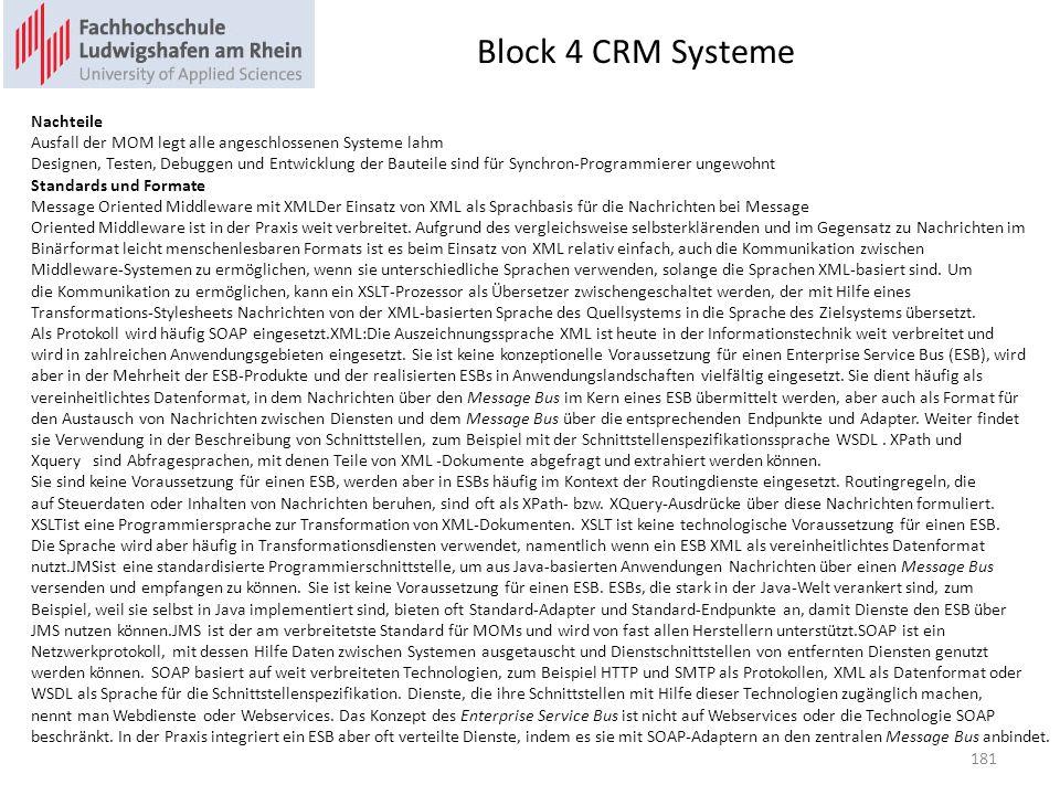 Block 4 CRM Systeme 181 Nachteile Ausfall der MOM legt alle angeschlossenen Systeme lahm Designen, Testen, Debuggen und Entwicklung der Bauteile sind für Synchron-Programmierer ungewohnt Standards und Formate Message Oriented Middleware mit XMLDer Einsatz von XML als Sprachbasis für die Nachrichten bei Message Oriented Middleware ist in der Praxis weit verbreitet.