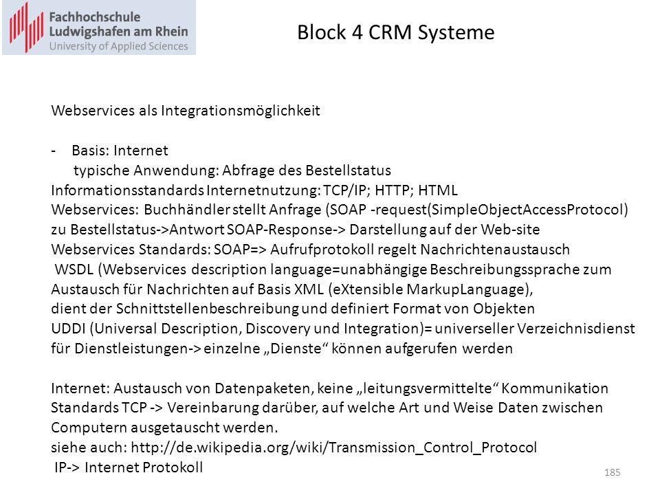 Block 4 CRM Systeme 185 Webservices als Integrationsmöglichkeit -Basis: Internet typische Anwendung: Abfrage des Bestellstatus Informationsstandards Internetnutzung: TCP/IP; HTTP; HTML Webservices: Buchhändler stellt Anfrage (SOAP -request(SimpleObjectAccessProtocol) zu Bestellstatus->Antwort SOAP-Response-> Darstellung auf der Web-site Webservices Standards: SOAP=> Aufrufprotokoll regelt Nachrichtenaustausch WSDL (Webservices description language=unabhängige Beschreibungssprache zum Austausch für Nachrichten auf Basis XML (eXtensible MarkupLanguage), dient der Schnittstellenbeschreibung und definiert Format von Objekten UDDI (Universal Description, Discovery und Integration)= universeller Verzeichnisdienst für Dienstleistungen-> einzelne Dienste können aufgerufen werden Internet: Austausch von Datenpaketen, keine leitungsvermittelte Kommunikation Standards TCP -> Vereinbarung darüber, auf welche Art und Weise Daten zwischen Computern ausgetauscht werden.