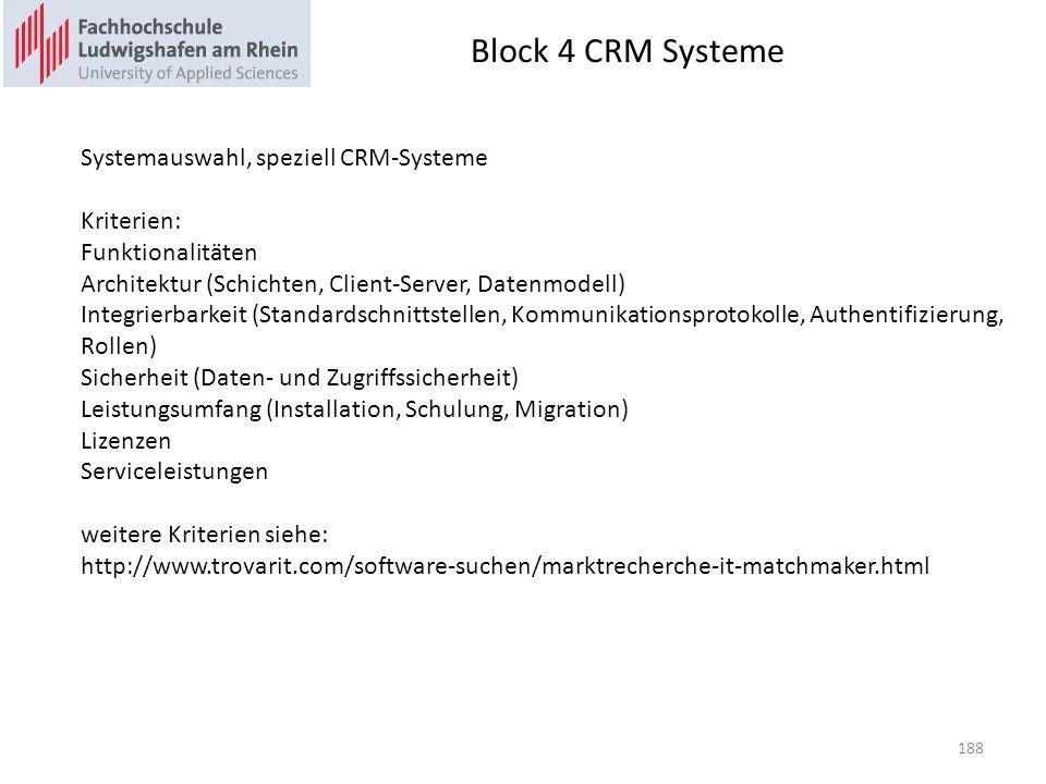 Block 4 CRM Systeme 188 Systemauswahl, speziell CRM-Systeme Kriterien: Funktionalitäten Architektur (Schichten, Client-Server, Datenmodell) Integrierbarkeit (Standardschnittstellen, Kommunikationsprotokolle, Authentifizierung, Rollen) Sicherheit (Daten- und Zugriffssicherheit) Leistungsumfang (Installation, Schulung, Migration) Lizenzen Serviceleistungen weitere Kriterien siehe: http://www.trovarit.com/software-suchen/marktrecherche-it-matchmaker.html