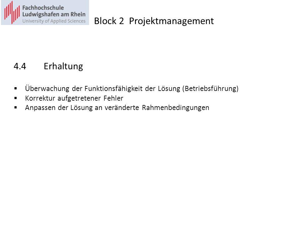 4.4Erhaltung Überwachung der Funktionsfähigkeit der Lösung (Betriebsführung) Korrektur aufgetretener Fehler Anpassen der Lösung an veränderte Rahmenbedingungen Block 2 Projektmanagement