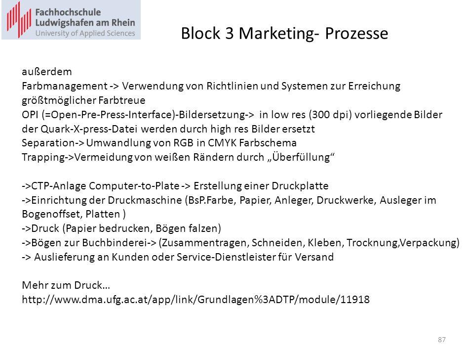 Block 3 Marketing- Prozesse außerdem Farbmanagement -> Verwendung von Richtlinien und Systemen zur Erreichung größtmöglicher Farbtreue OPI (=Open-Pre-Press-Interface)-Bildersetzung-> in low res (300 dpi) vorliegende Bilder der Quark-X-press-Datei werden durch high res Bilder ersetzt Separation-> Umwandlung von RGB in CMYK Farbschema Trapping->Vermeidung von weißen Rändern durch Überfüllung ->CTP-Anlage Computer-to-Plate -> Erstellung einer Druckplatte ->Einrichtung der Druckmaschine (BsP.Farbe, Papier, Anleger, Druckwerke, Ausleger im Bogenoffset, Platten ) ->Druck (Papier bedrucken, Bögen falzen) ->Bögen zur Buchbinderei-> (Zusammentragen, Schneiden, Kleben, Trocknung,Verpackung) -> Auslieferung an Kunden oder Service-Dienstleister für Versand Mehr zum Druck… http://www.dma.ufg.ac.at/app/link/Grundlagen%3ADTP/module/11918 87