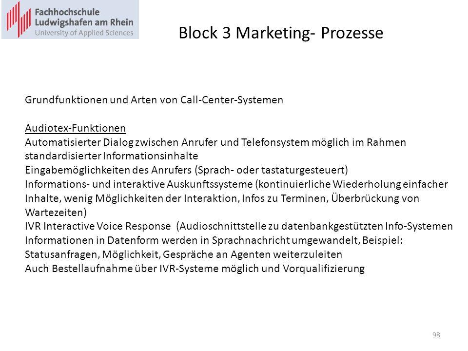 Block 3 Marketing- Prozesse Grundfunktionen und Arten von Call-Center-Systemen Audiotex-Funktionen Automatisierter Dialog zwischen Anrufer und Telefonsystem möglich im Rahmen standardisierter Informationsinhalte Eingabemöglichkeiten des Anrufers (Sprach- oder tastaturgesteuert) Informations- und interaktive Auskunftssysteme (kontinuierliche Wiederholung einfacher Inhalte, wenig Möglichkeiten der Interaktion, Infos zu Terminen, Überbrückung von Wartezeiten) IVR Interactive Voice Response (Audioschnittstelle zu datenbankgestützten Info-Systemen Informationen in Datenform werden in Sprachnachricht umgewandelt, Beispiel: Statusanfragen, Möglichkeit, Gespräche an Agenten weiterzuleiten Auch Bestellaufnahme über IVR-Systeme möglich und Vorqualifizierung 98