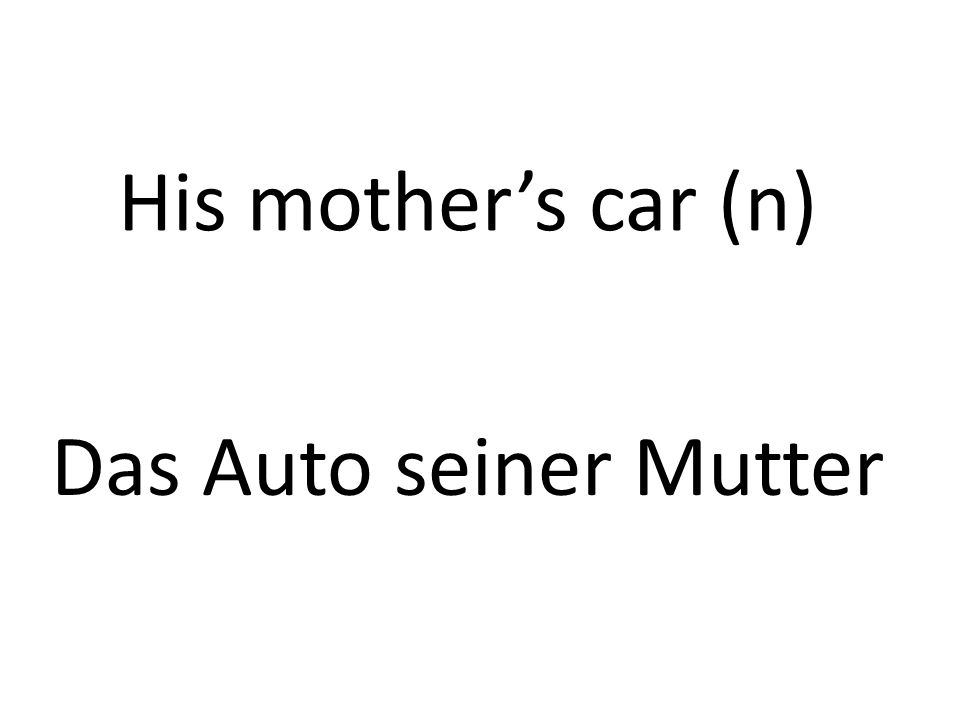 His mothers car (n) Das Auto seiner Mutter
