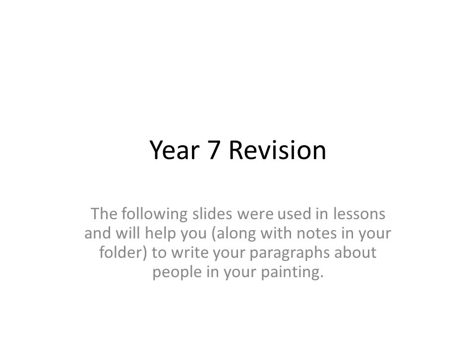 Year 7 Revision The following slides were used in lessons and will help you (along with notes in your folder) to write your paragraphs about people in your painting.
