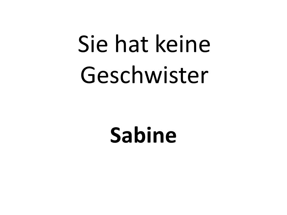 Sie hat keine Geschwister Sabine