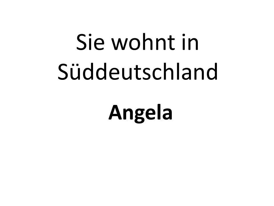 Sie wohnt in Süddeutschland Angela