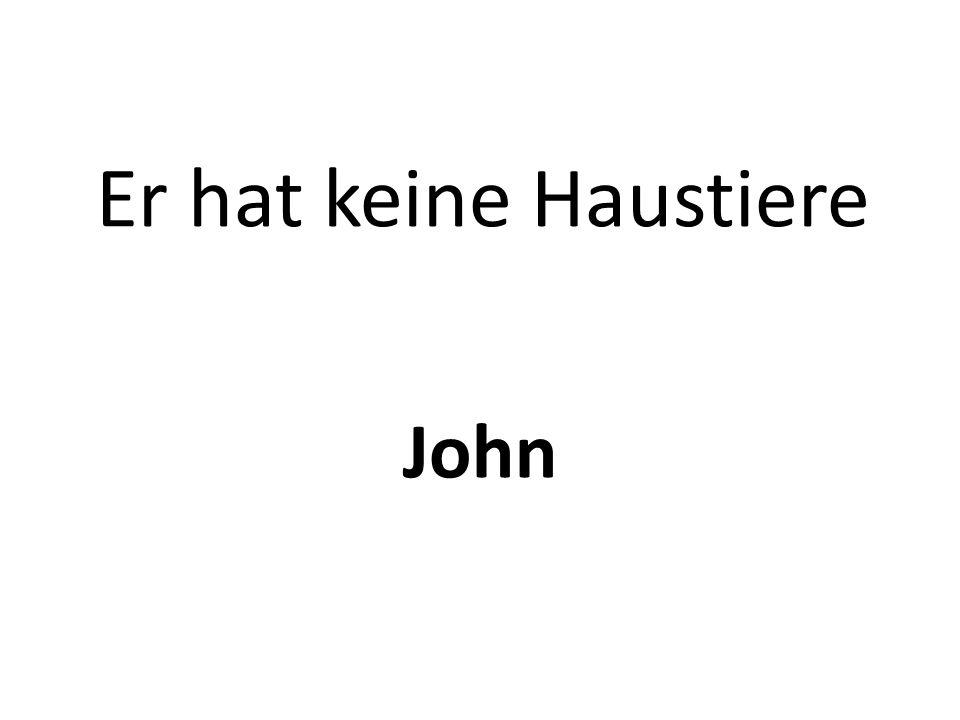 Er hat keine Haustiere John