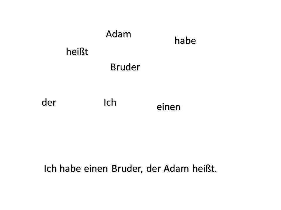 Ich habe einen Bruder, der Adam heißt. Ich heißt Adam der Bruder einen habe