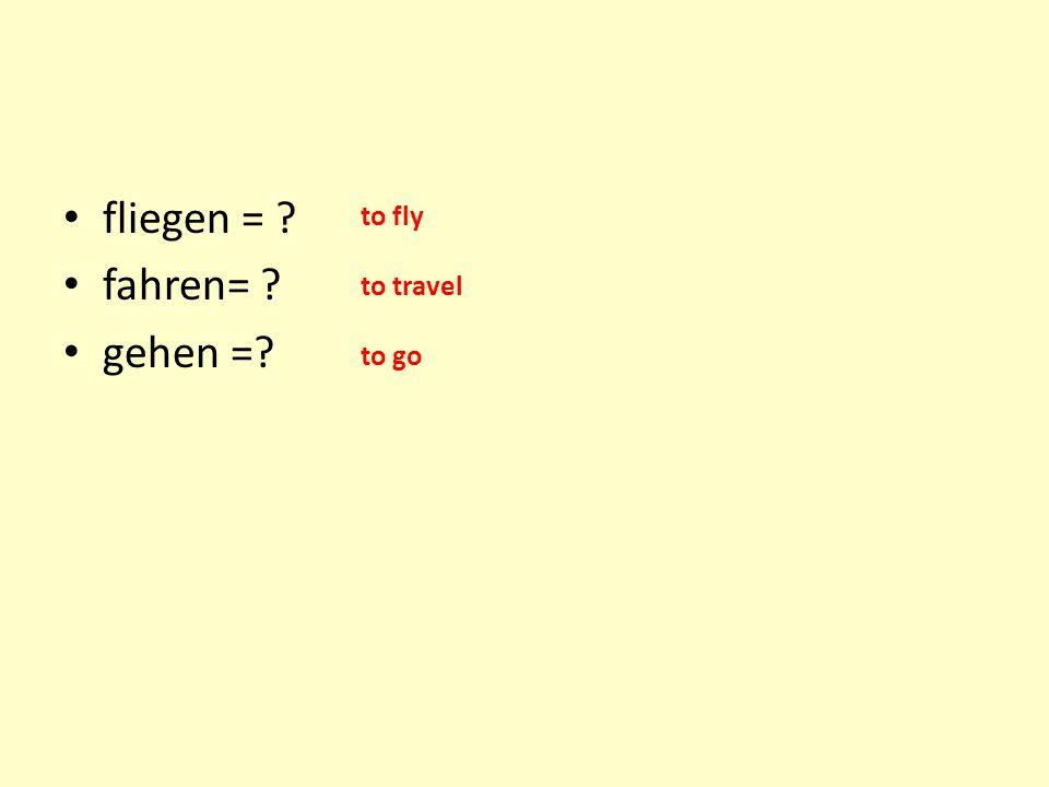 fliegen = fahren= gehen = to fly to travel to go
