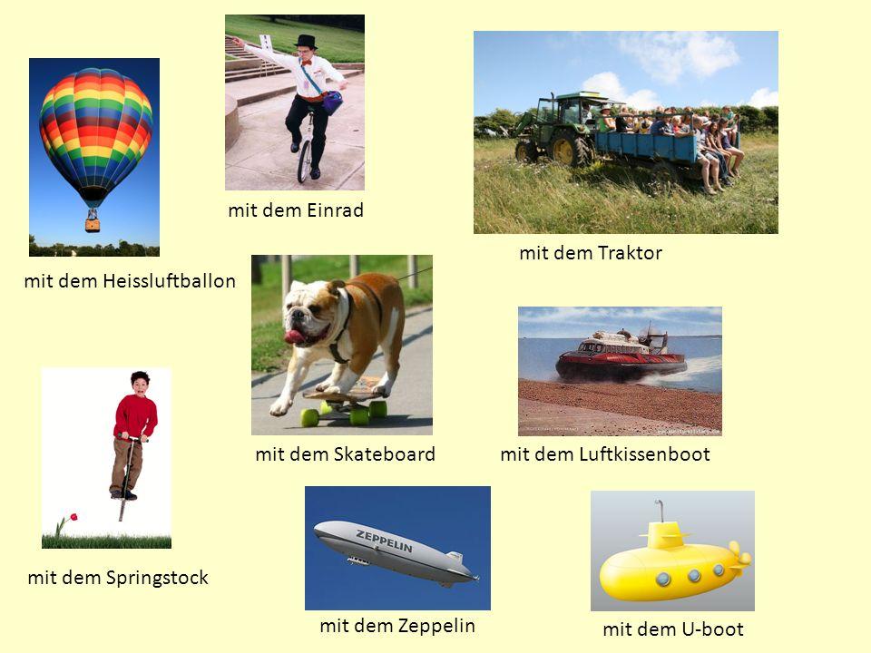 mit dem Heissluftballon mit dem Springstock mit dem Einrad mit dem Skateboard mit dem U-boot mit dem Luftkissenboot mit dem Traktor mit dem Zeppelin