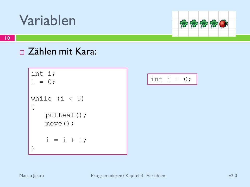 Marco Jakob Variablen v2.0 Programmieren / Kapitel 3 - Variablen 10 Zählen mit Kara: int i; i = 0; while (i < 5) { putLeaf(); move(); i = i + 1; } int i = 0;