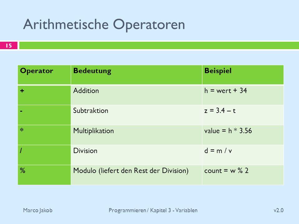Marco Jakob Arithmetische Operatoren v2.0 Programmieren / Kapitel 3 - Variablen 15 OperatorBedeutungBeispiel +Additionh = wert + 34 -Subtraktionz = 3.4 – t *Multiplikationvalue = h * 3.56 /Divisiond = m / v %Modulo (liefert den Rest der Division)count = w % 2