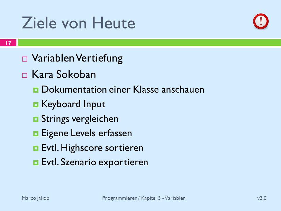 Marco Jakob Ziele von Heute v2.0 Programmieren / Kapitel 3 - Variablen 17 Variablen Vertiefung Kara Sokoban Dokumentation einer Klasse anschauen Keyboard Input Strings vergleichen Eigene Levels erfassen Evtl.