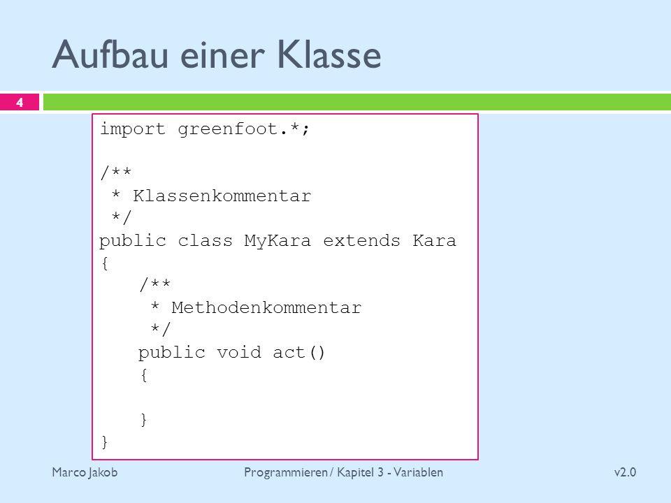 Marco Jakob Aufbau einer Klasse v2.0 Programmieren / Kapitel 3 - Variablen 4 import greenfoot.*; /** * Klassenkommentar */ public class MyKara extends Kara { /** * Methodenkommentar */ public void act() { }
