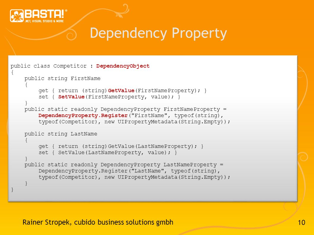 10 Dependency Property Rainer Stropek, cubido business solutions gmbh public class Competitor : DependencyObject { public string FirstName { get { return (string)GetValue(FirstNameProperty); } set { SetValue(FirstNameProperty, value); } } public static readonly DependencyProperty FirstNameProperty = DependencyProperty.Register( FirstName , typeof(string), typeof(Competitor), new UIPropertyMetadata(String.Empty)); public string LastName { get { return (string)GetValue(LastNameProperty); } set { SetValue(LastNameProperty, value); } } public static readonly DependencyProperty LastNameProperty = DependencyProperty.Register( LastName , typeof(string), typeof(Competitor), new UIPropertyMetadata(String.Empty)); } public class Competitor : DependencyObject { public string FirstName { get { return (string)GetValue(FirstNameProperty); } set { SetValue(FirstNameProperty, value); } } public static readonly DependencyProperty FirstNameProperty = DependencyProperty.Register( FirstName , typeof(string), typeof(Competitor), new UIPropertyMetadata(String.Empty)); public string LastName { get { return (string)GetValue(LastNameProperty); } set { SetValue(LastNameProperty, value); } } public static readonly DependencyProperty LastNameProperty = DependencyProperty.Register( LastName , typeof(string), typeof(Competitor), new UIPropertyMetadata(String.Empty)); }
