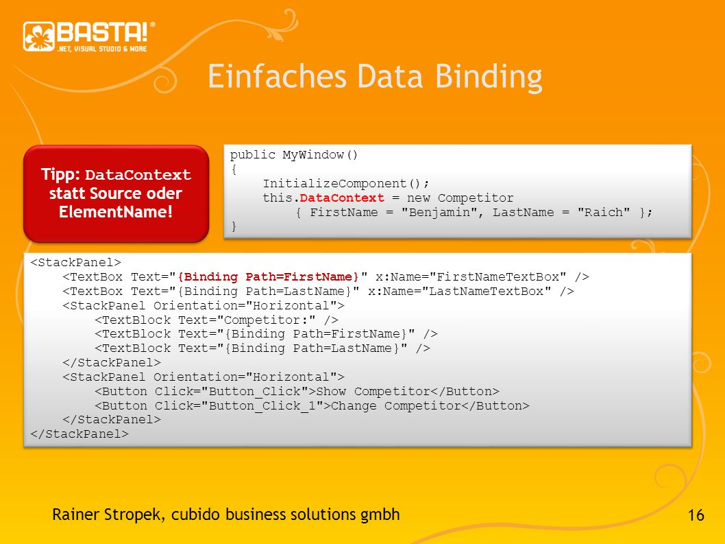 16 Einfaches Data Binding Rainer Stropek, cubido business solutions gmbh Show Competitor Change Competitor Show Competitor Change Competitor public MyWindow() { InitializeComponent(); this.DataContext = new Competitor { FirstName = Benjamin , LastName = Raich }; } public MyWindow() { InitializeComponent(); this.DataContext = new Competitor { FirstName = Benjamin , LastName = Raich }; } Tipp: DataContext statt Source oder ElementName!