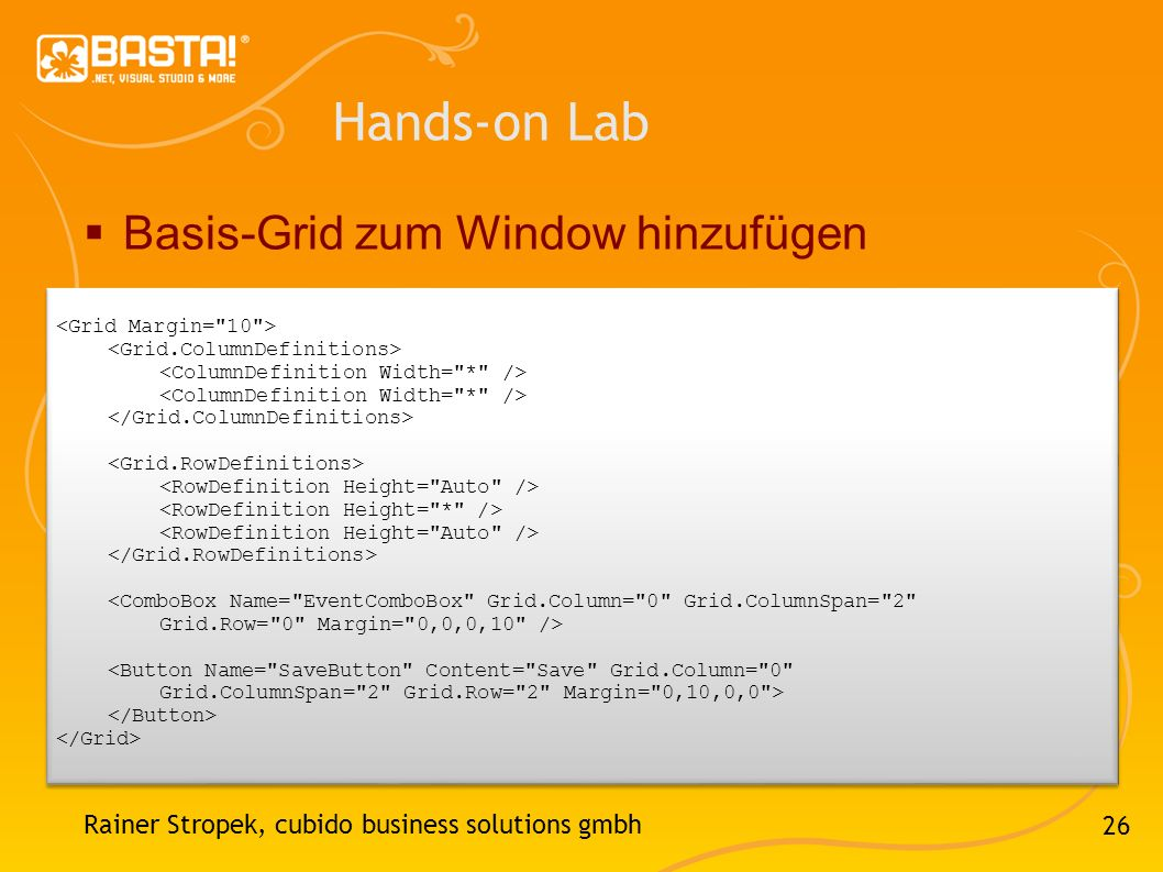 26 Hands-on Lab Basis-Grid zum Window hinzufügen Rainer Stropek, cubido business solutions gmbh <ComboBox Name= EventComboBox Grid.Column= 0 Grid.ColumnSpan= 2 Grid.Row= 0 Margin= 0,0,0,10 /> <Button Name= SaveButton Content= Save Grid.Column= 0 Grid.ColumnSpan= 2 Grid.Row= 2 Margin= 0,10,0,0 > <ComboBox Name= EventComboBox Grid.Column= 0 Grid.ColumnSpan= 2 Grid.Row= 0 Margin= 0,0,0,10 /> <Button Name= SaveButton Content= Save Grid.Column= 0 Grid.ColumnSpan= 2 Grid.Row= 2 Margin= 0,10,0,0 >