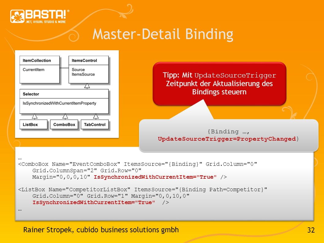 32 Master-Detail Binding Rainer Stropek, cubido business solutions gmbh … <ComboBox Name= EventComboBox ItemsSource= {Binding} Grid.Column= 0 Grid.ColumnSpan= 2 Grid.Row= 0 Margin= 0,0,0,10 IsSynchronizedWithCurrentItem= True /> <ListBox Name= CompetitorListBox ItemsSource= {Binding Path=Competitor} Grid.Column= 0 Grid.Row= 1 Margin= 0,0,10,0 IsSynchronizedWithCurrentItem= True /> … <ComboBox Name= EventComboBox ItemsSource= {Binding} Grid.Column= 0 Grid.ColumnSpan= 2 Grid.Row= 0 Margin= 0,0,0,10 IsSynchronizedWithCurrentItem= True /> <ListBox Name= CompetitorListBox ItemsSource= {Binding Path=Competitor} Grid.Column= 0 Grid.Row= 1 Margin= 0,0,10,0 IsSynchronizedWithCurrentItem= True /> … Tipp: Mit UpdateSourceTrigger Zeitpunkt der Aktualisierung des Bindings steuern {Binding …, UpdateSourceTrigger=PropertyChanged}