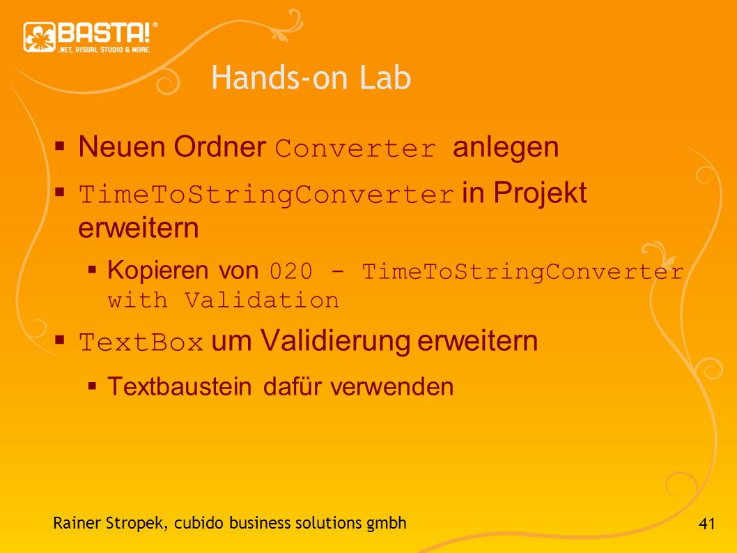 41 Hands-on Lab Neuen Ordner Converter anlegen TimeToStringConverter in Projekt erweitern Kopieren von 020 - TimeToStringConverter with Validation TextBox um Validierung erweitern Textbaustein dafür verwenden Rainer Stropek, cubido business solutions gmbh