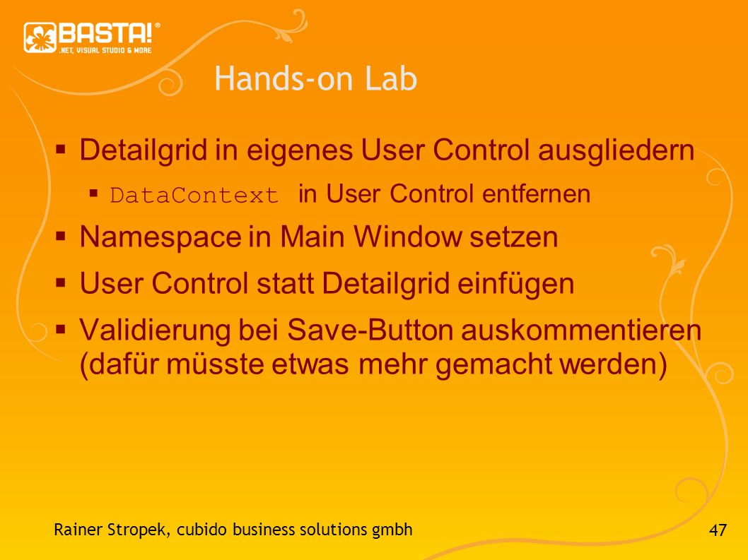 47 Hands-on Lab Detailgrid in eigenes User Control ausgliedern DataContext in User Control entfernen Namespace in Main Window setzen User Control statt Detailgrid einfügen Validierung bei Save-Button auskommentieren (dafür müsste etwas mehr gemacht werden) Rainer Stropek, cubido business solutions gmbh