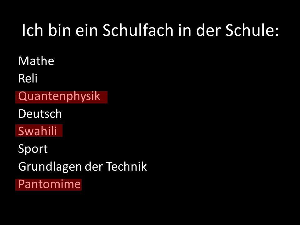 Ich bin ein Schulfach in der Schule: Mathe Reli Quantenphysik Deutsch Swahili Sport Grundlagen der Technik Pantomime
