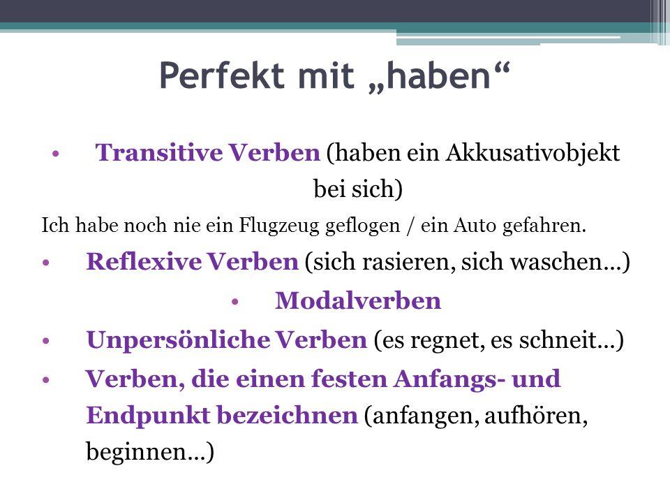Perfekt mit haben Transitive Verben (haben ein Akkusativobjekt bei sich) Ich habe noch nie ein Flugzeug geflogen / ein Auto gefahren. Reflexive Verben