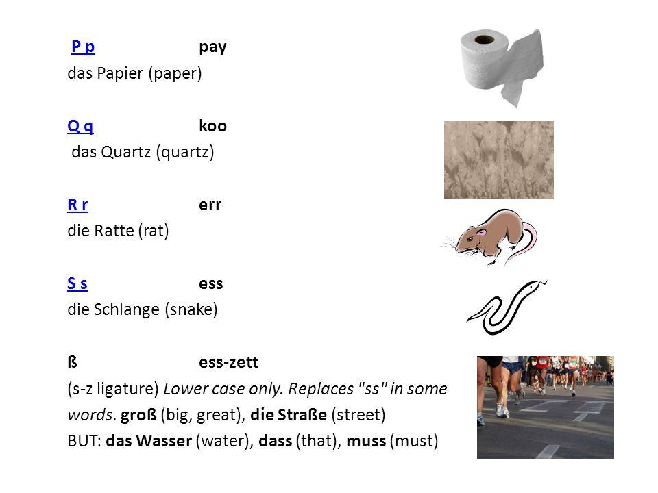 P p pay P p das Papier (paper) Q qQ q koo das Quartz (quartz) R rR r err die Ratte (rat) S sS s ess die Schlange (snake) ß ess-zett (s-z ligature) Low