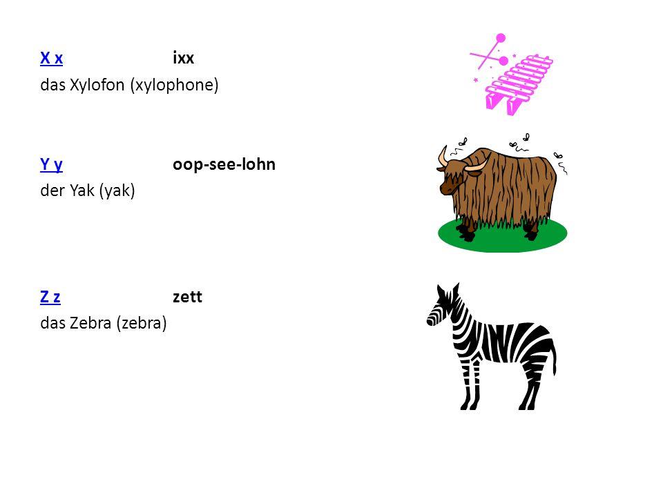 X xX x ixx das Xylofon (xylophone) Y yY y oop-see-lohn der Yak (yak) Z zZ z zett das Zebra (zebra)