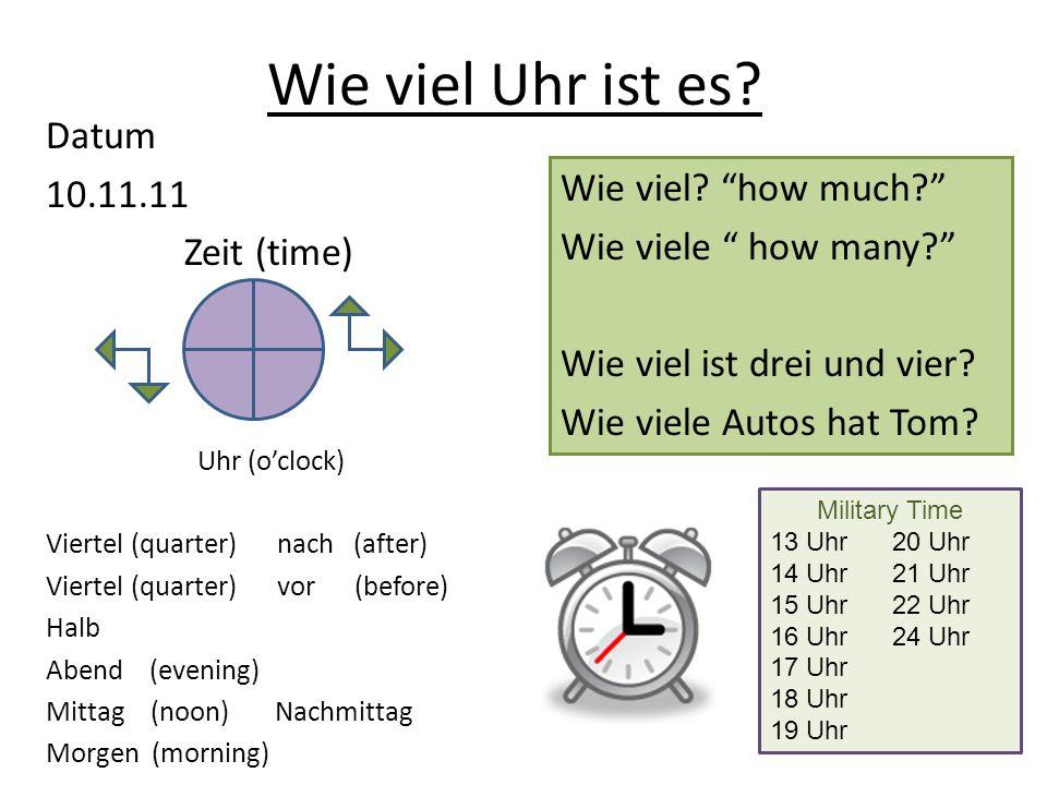 Wie viel Uhr ist es? Datum 10.11.11 Zeit (time) Uhr (oclock) Viertel (quarter) nach (after) Viertel (quarter) vor (before) Halb Abend (evening) Mittag