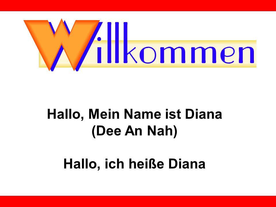 Hallo, Mein Name ist Diana (Dee An Nah) Hallo, ich heiße Diana