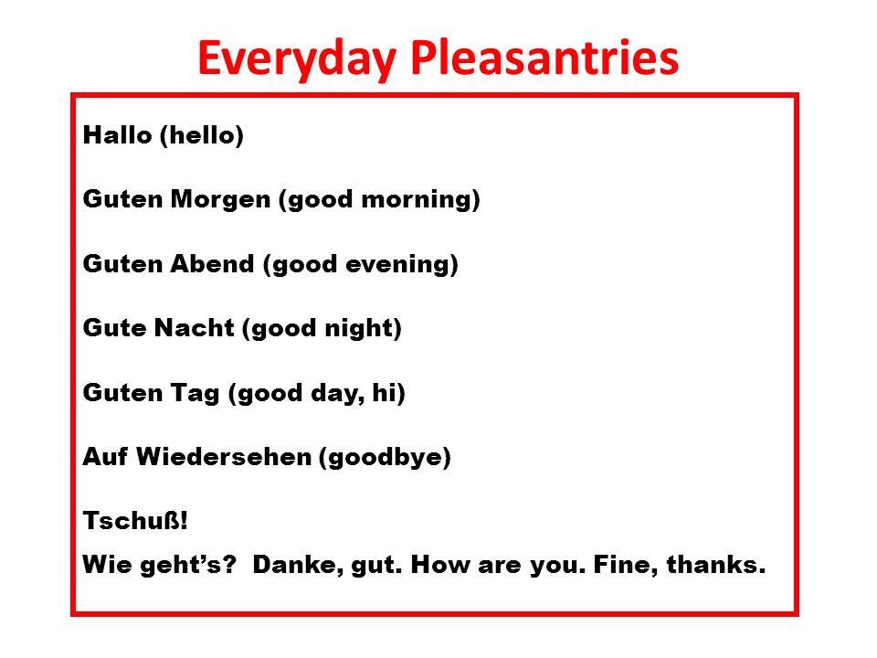 Everyday Pleasantries Hallo (hello) Guten Morgen (good morning) Guten Abend (good evening) Gute Nacht (good night) Guten Tag (good day, hi) Auf Wieder