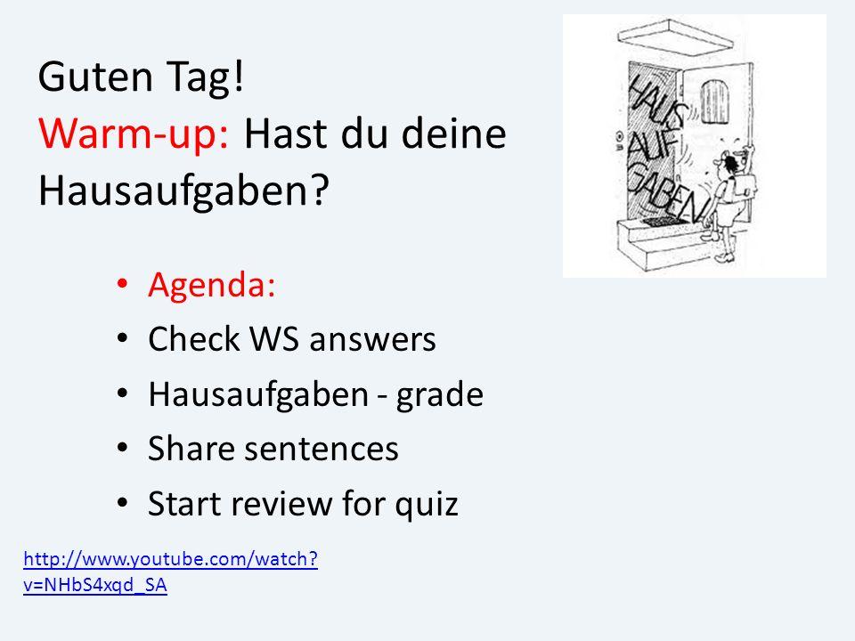Guten Tag! Warm-up: Hast du deine Hausaufgaben? Agenda: Check WS answers Hausaufgaben - grade Share sentences Start review for quiz http://www.youtube