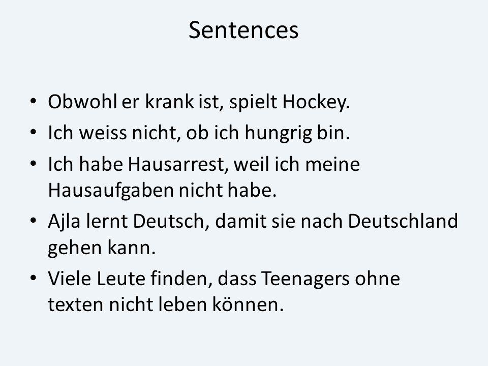 Sentences Obwohl er krank ist, spielt Hockey. Ich weiss nicht, ob ich hungrig bin. Ich habe Hausarrest, weil ich meine Hausaufgaben nicht habe. Ajla l