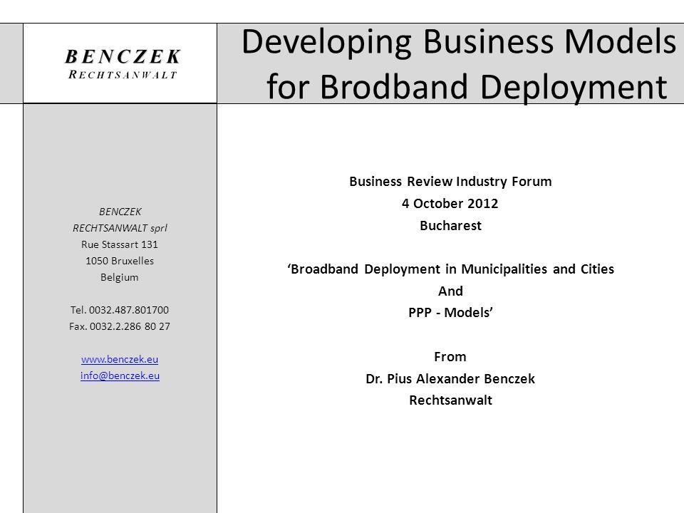 Developing Business Models for Brodband Deployment BENCZEK RECHTSANWALT sprl Rue Stassart 131 1050 Bruxelles Belgium Tel. 0032.487.801700 Fax. 0032.2.