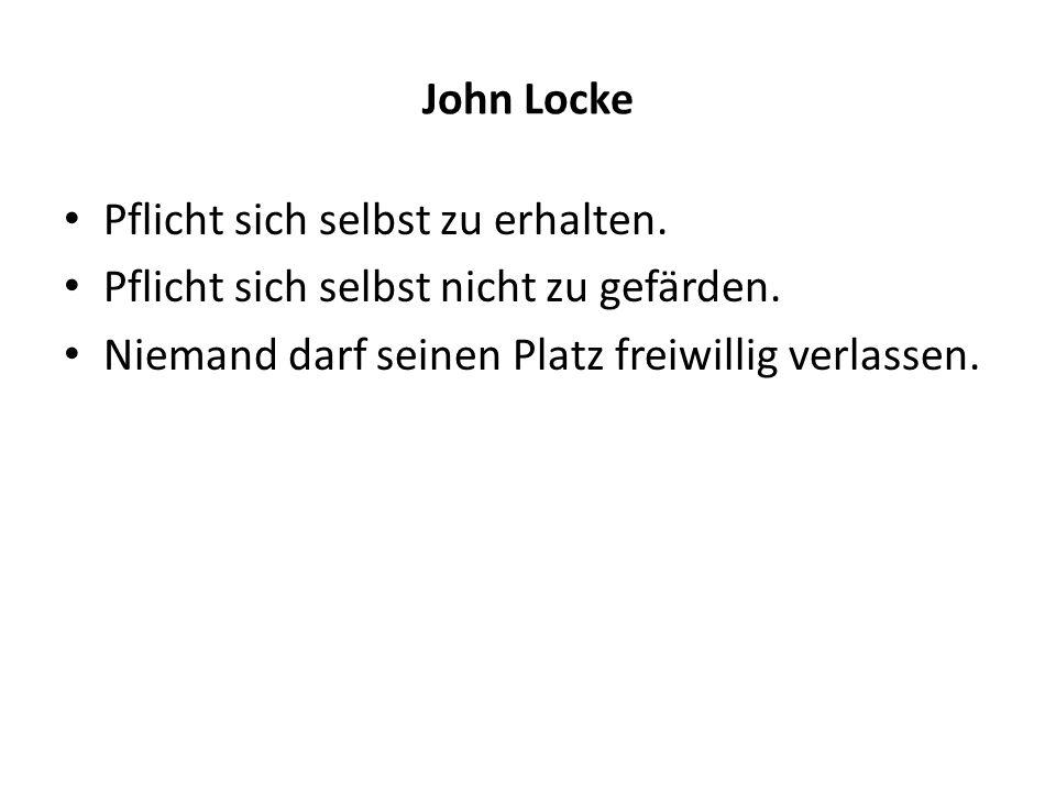 John Locke Pflicht sich selbst zu erhalten. Pflicht sich selbst nicht zu gefärden. Niemand darf seinen Platz freiwillig verlassen.