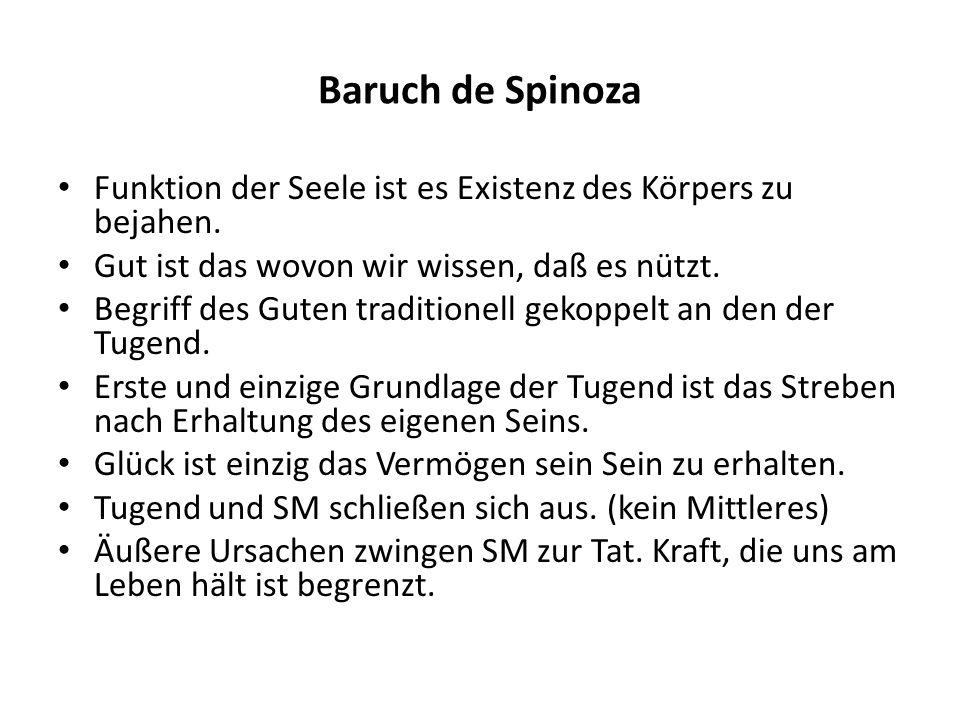 Baruch de Spinoza Funktion der Seele ist es Existenz des Körpers zu bejahen. Gut ist das wovon wir wissen, daß es nützt. Begriff des Guten traditionel