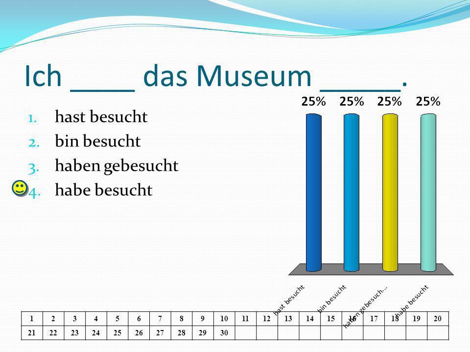 Ich ____ das Museum _____. 1. hast besucht 2. bin besucht 3.