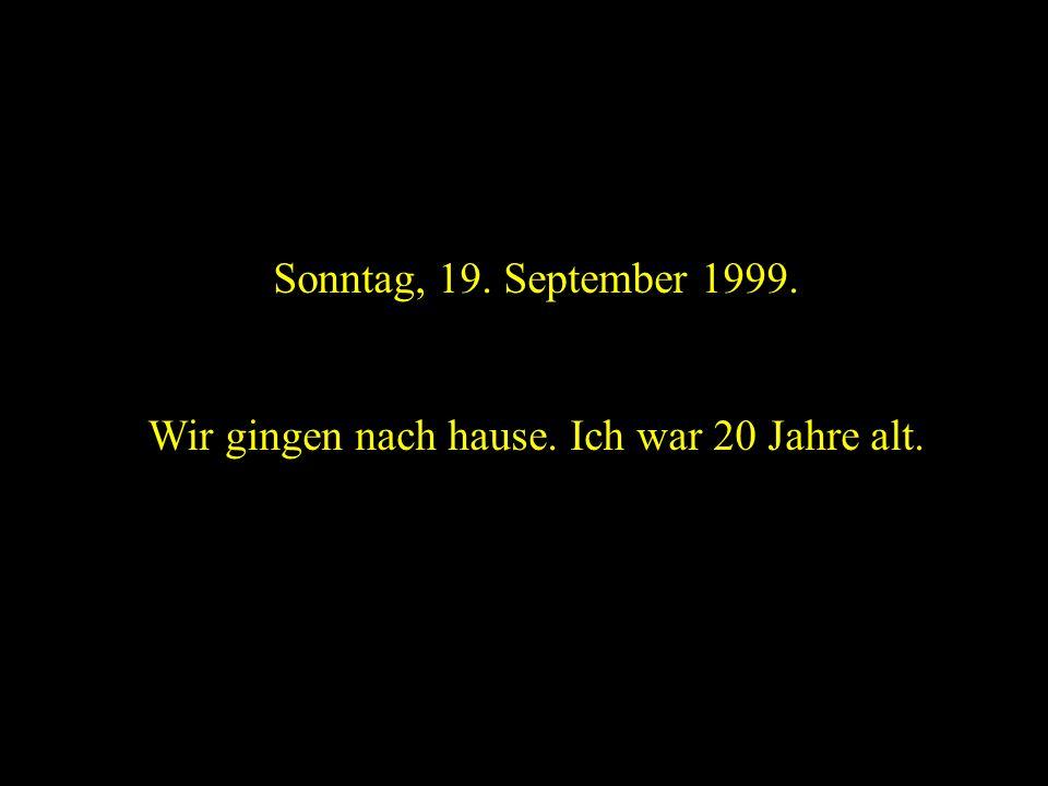 Sonntag, 19. September 1999. Wir gingen nach hause. Ich war 20 Jahre alt.