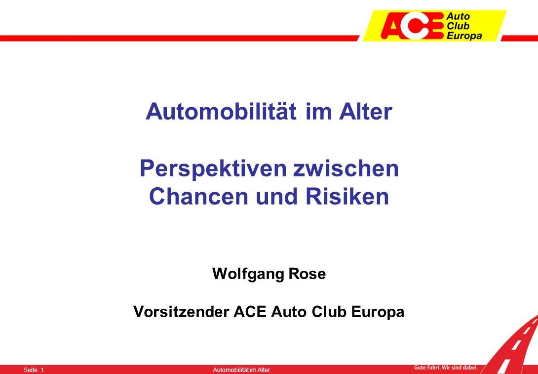 Seite 1Automobilität im Alter Automobilität im Alter Perspektiven zwischen Chancen und Risiken Wolfgang Rose Vorsitzender ACE Auto Club Europa