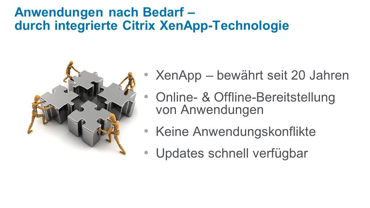 XenApp – bewährt seit 20 Jahren Online- & Offline-Bereitstellung von Anwendungen Keine Anwendungskonflikte Updates schnell verfügbar Anwendungen nach Bedarf – durch integrierte Citrix XenApp-Technologie