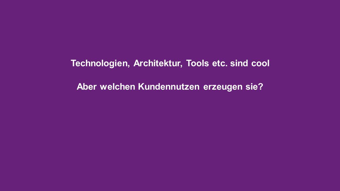Technologien, Architektur, Tools etc. sind cool Aber welchen Kundennutzen erzeugen sie?